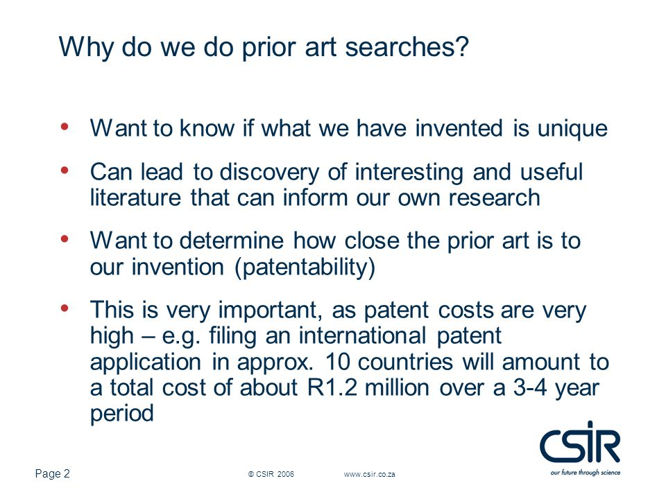 Page 2 © CSIR 2006 www.csir.co.za Why do we do prior art searches? Want to know if what we have invented is unique Can lead to discovery of interestin