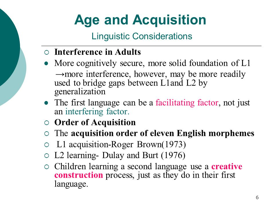 6 Age and Acquisition Linguistic Considerations  Interference in Adults More cognitively secure, more solid foundation of L1 →more interference, however, may be more readily used to bridge gaps between L1and L2 by generalization The first language can be a facilitating factor, not just an interfering factor.