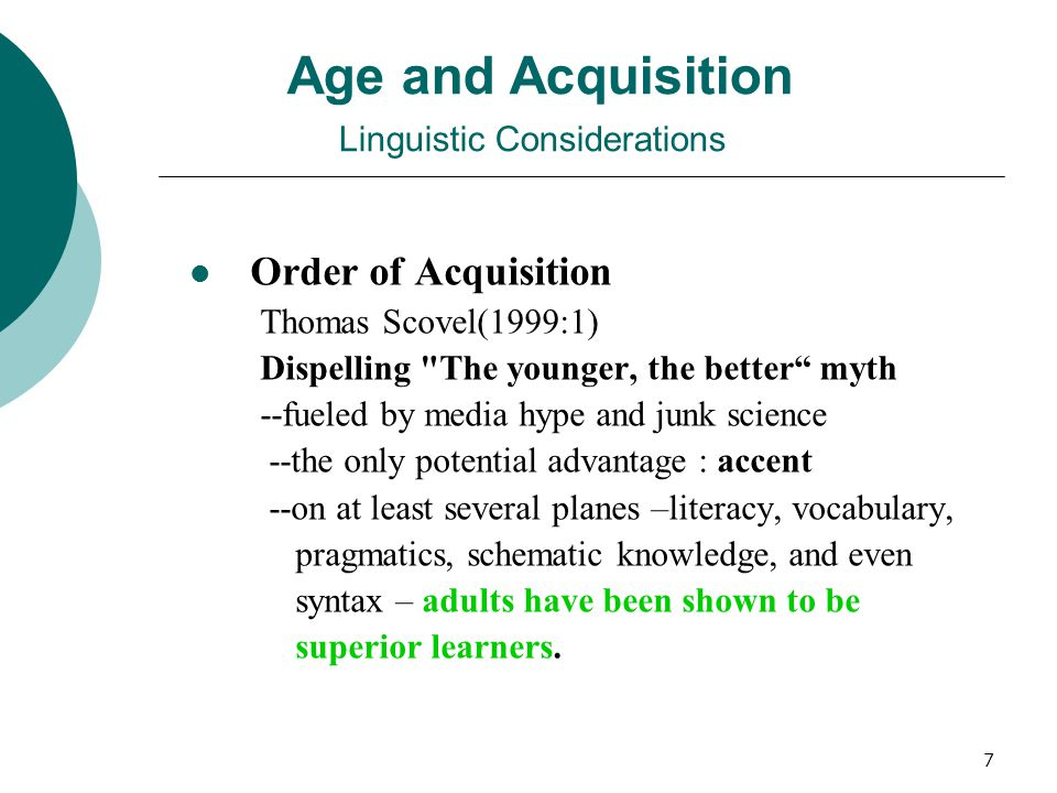 7 Age and Acquisition Linguistic Considerations Order of Acquisition Thomas Scovel(1999:1) Dispelling The younger, the better myth --fueled by media hype and junk science --the only potential advantage : accent --on at least several planes –literacy, vocabulary, pragmatics, schematic knowledge, and even syntax – adults have been shown to be superior learners.