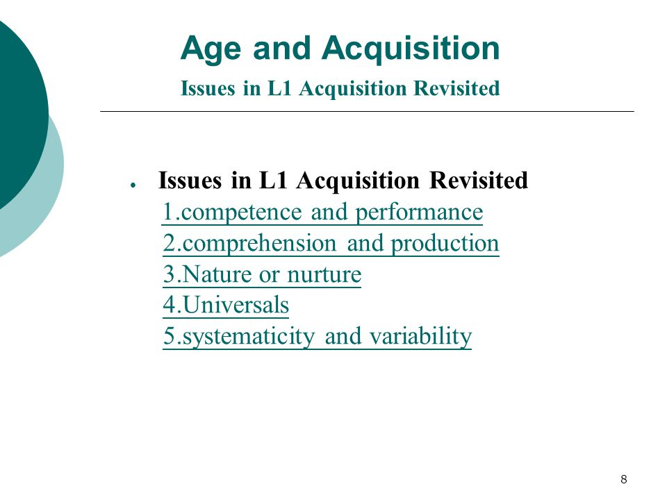 8 Age and Acquisition Issues in L1 Acquisition Revisited Issues in L1 Acquisition Revisited 1.competence and performance 2.comprehension and production 3.Nature or nurture 4.Universals 5.systematicity and variability