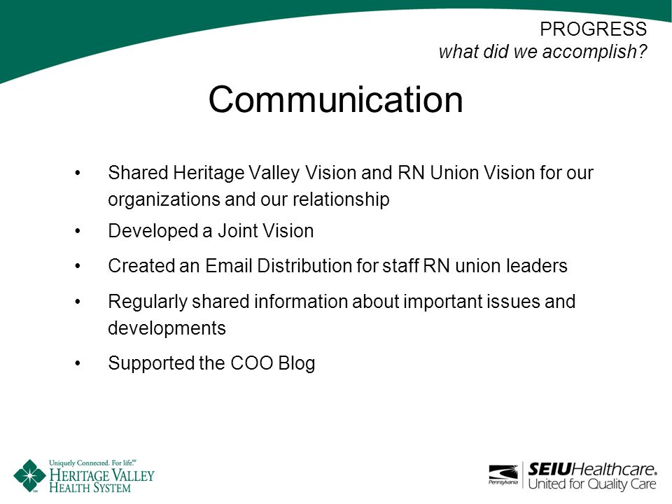 Communication Shared Heritage Valley Vision and RN Union Vision for our organizations and our relationship Developed a Joint Vision Created an Email Distribution for staff RN union leaders Regularly shared information about important issues and developments Supported the COO Blog PROGRESS what did we accomplish