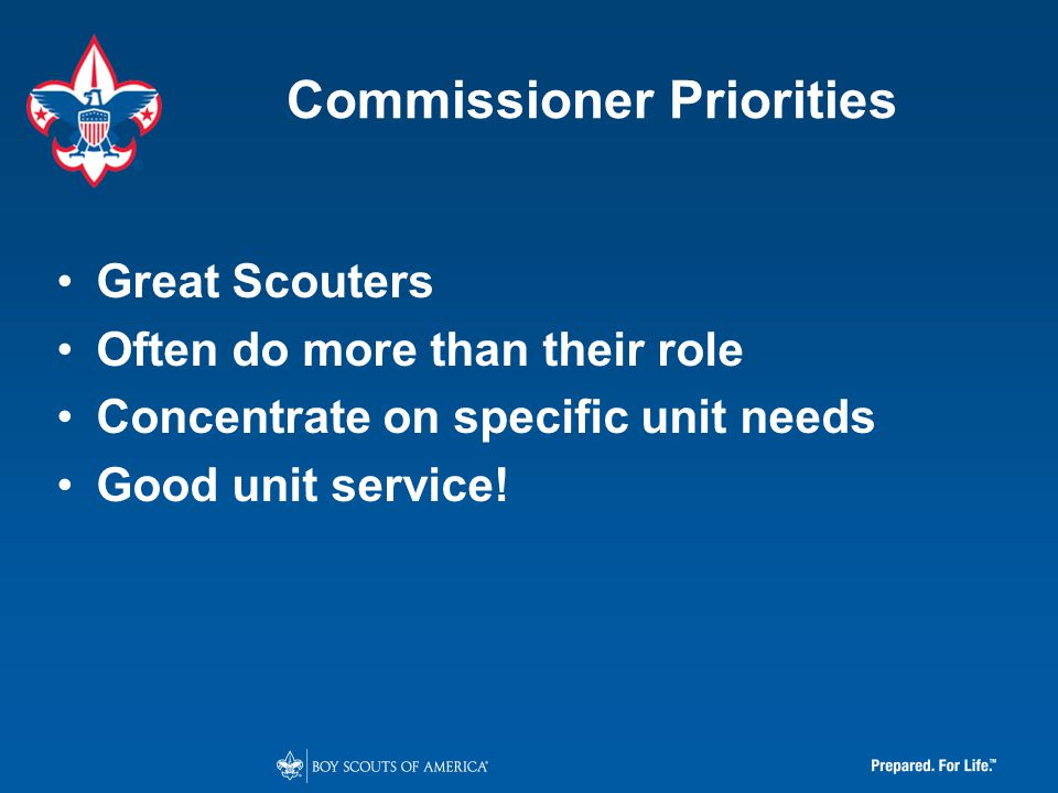 Commissioner Priorities Great Scouters Often do more than their role Concentrate on specific unit needs Good unit service!
