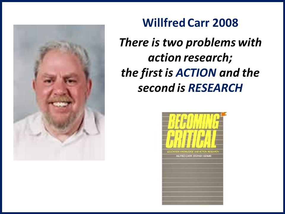 Willfred Carr 2008 There is two problems with action research; the first is ACTION and the second is RESEARCH