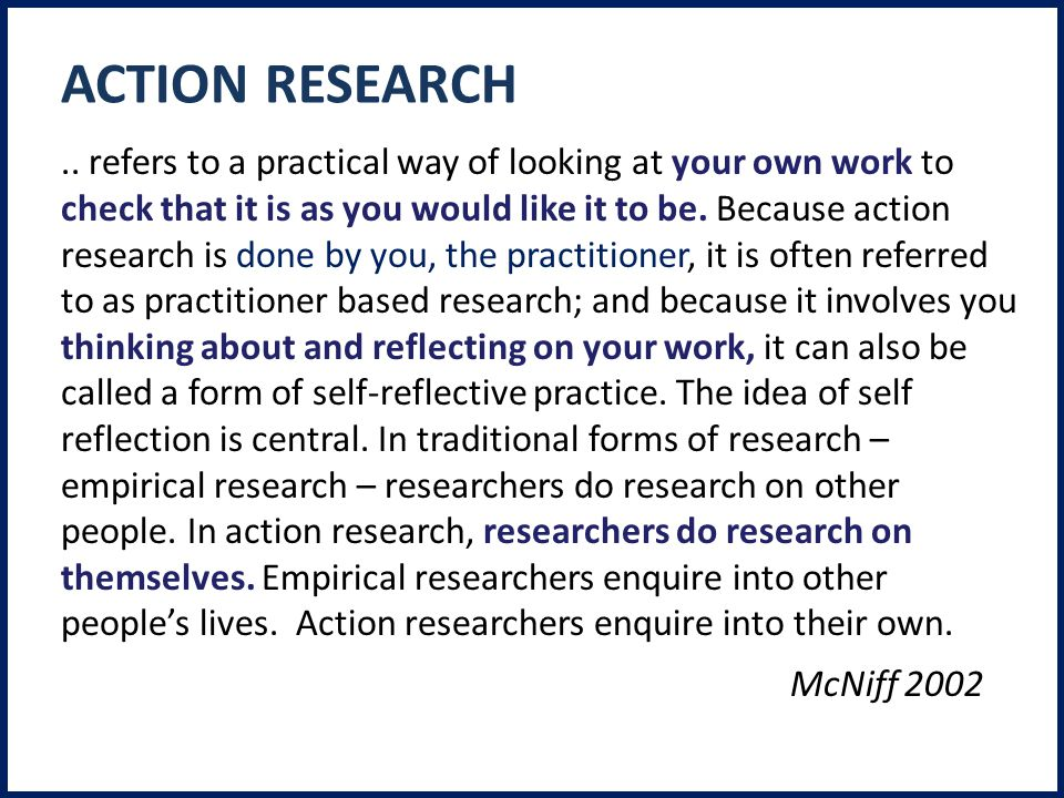 .. refers to a practical way of looking at your own work to check that it is as you would like it to be. Because action research is done by you, the p