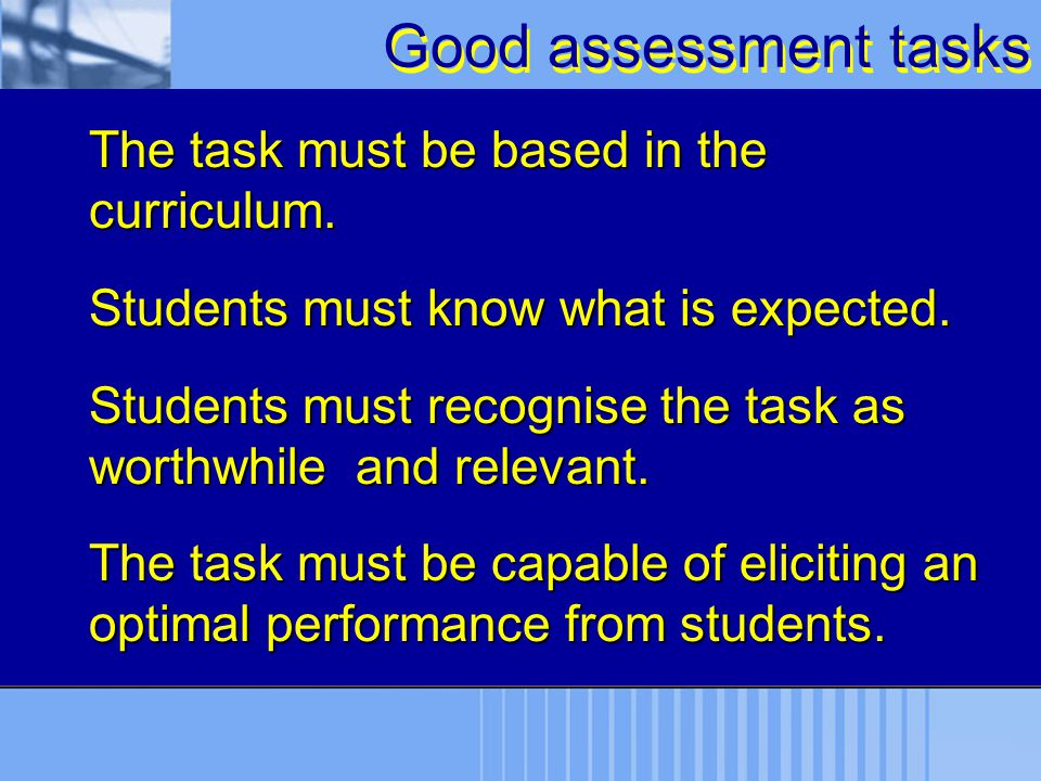 Good assessment tasks The task must be based in the curriculum. Students must know what is expected. Students must recognise the task as worthwhile an