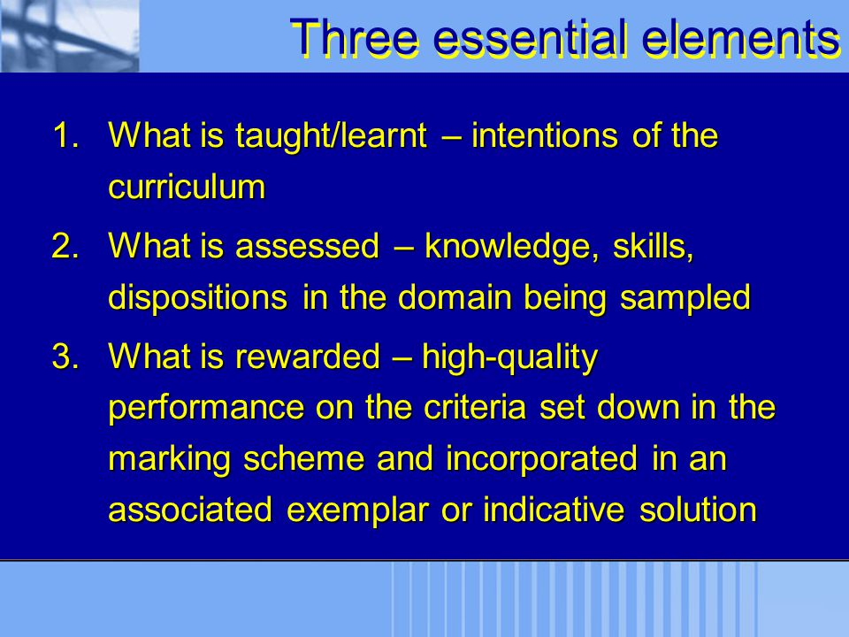 Three essential elements 1.What is taught/learnt – intentions of the curriculum 2.What is assessed – knowledge, skills, dispositions in the domain bei