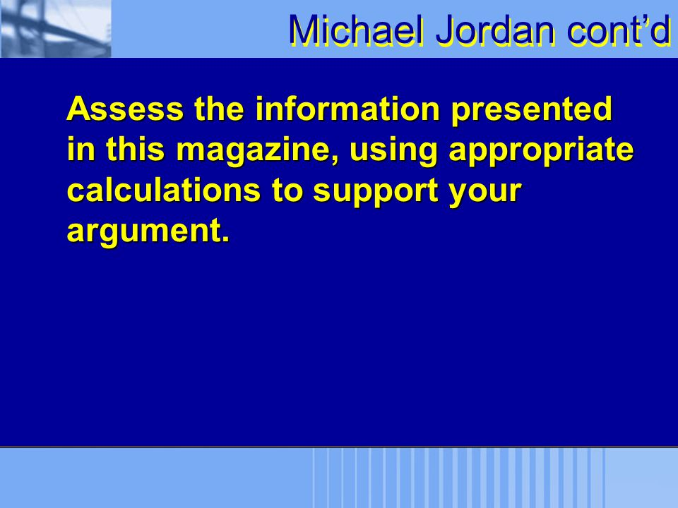 Michael Jordan cont'd Assess the information presented in this magazine, using appropriate calculations to support your argument.