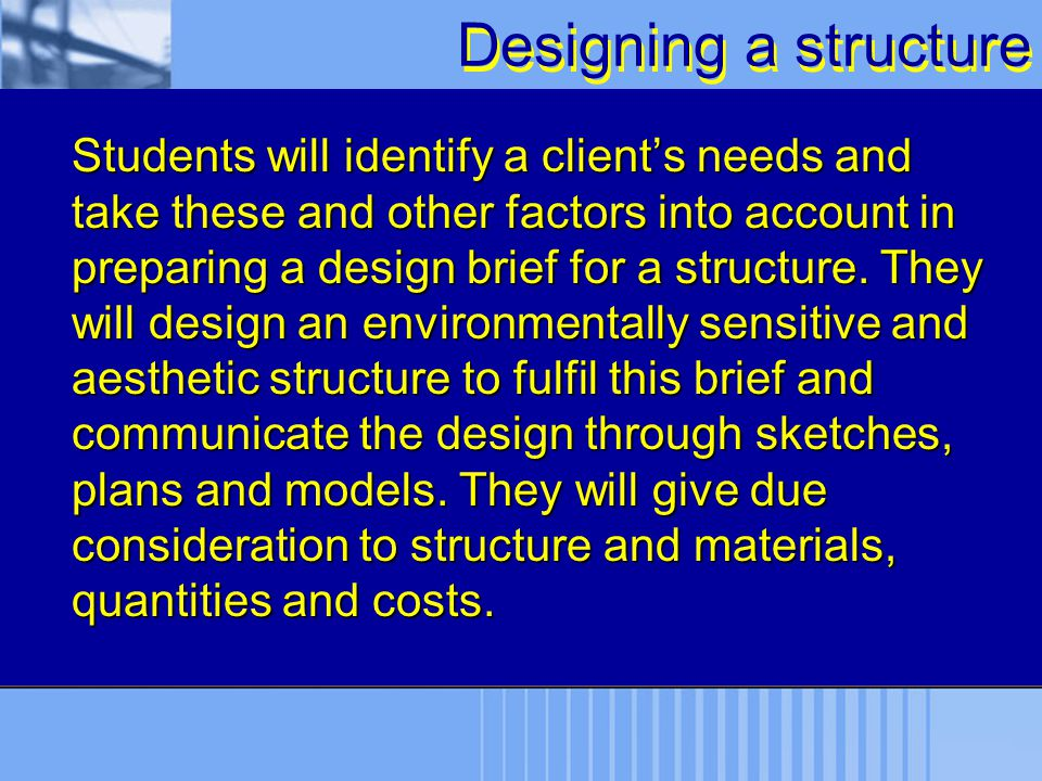 Designing a structure Students will identify a client's needs and take these and other factors into account in preparing a design brief for a structur