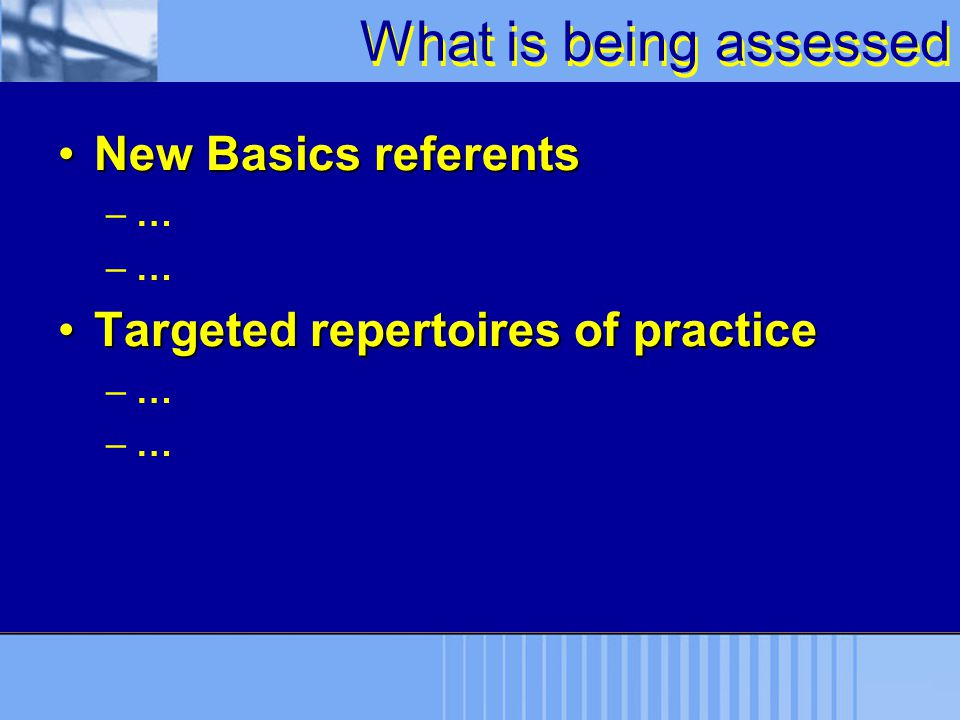 What is being assessed New Basics referentsNew Basics referents –… Targeted repertoires of practiceTargeted repertoires of practice –…