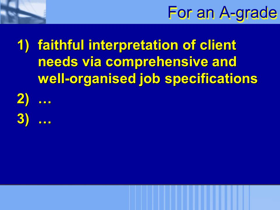 For an A-grade 1)faithful interpretation of client needs via comprehensive and well-organised job specifications 2)… 3)…