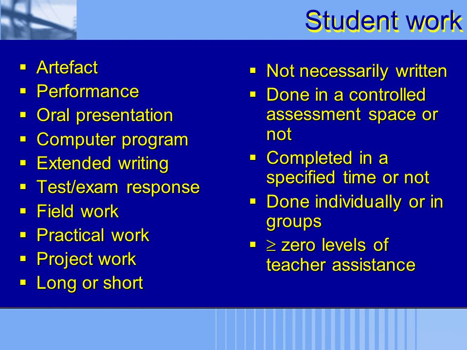 Student work  Artefact  Performance  Oral presentation  Computer program  Extended writing  Test/exam response  Field work  Practical work  P