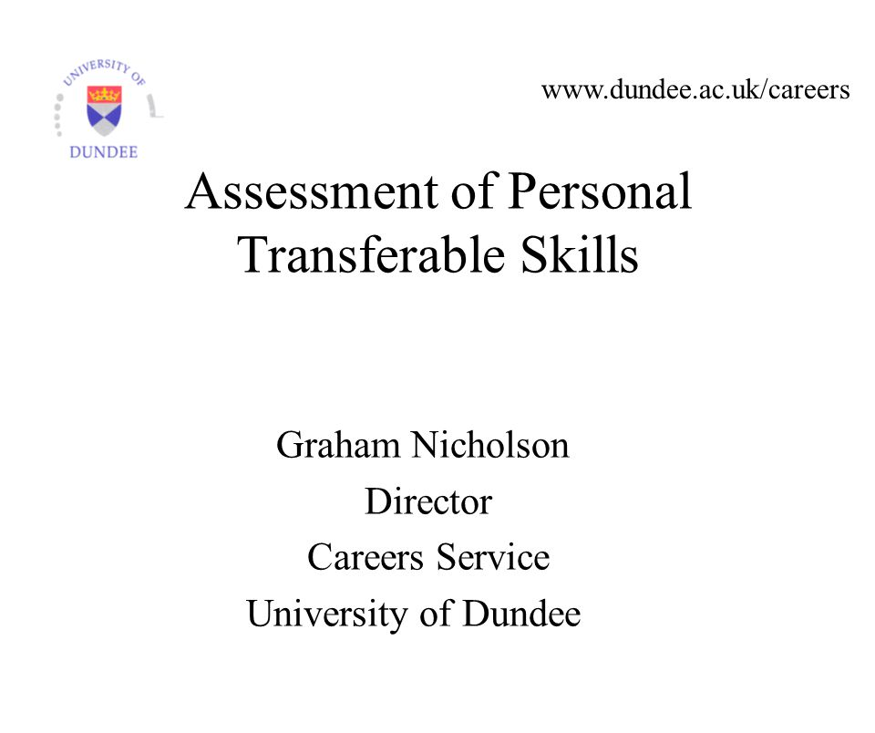 www.dundee.ac.uk/careers Graham Nicholson Director Careers Service University of Dundee Assessment of Personal Transferable Skills