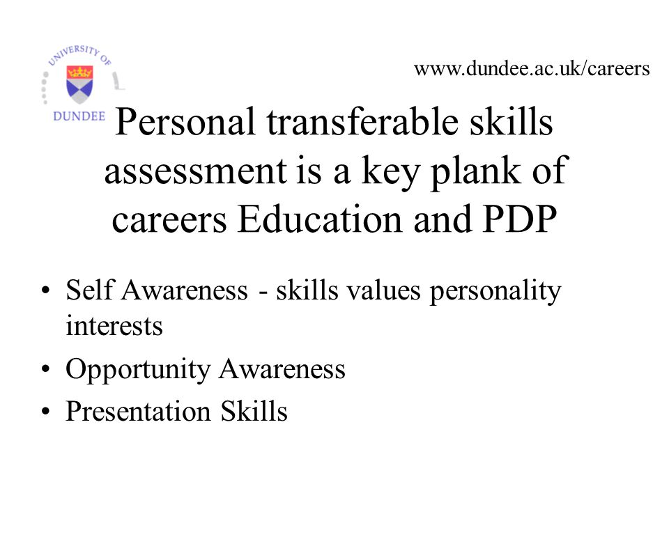 Personal transferable skills assessment is a key plank of careers Education and PDP Self Awareness - skills values personality interests Opportunity Awareness Presentation Skills