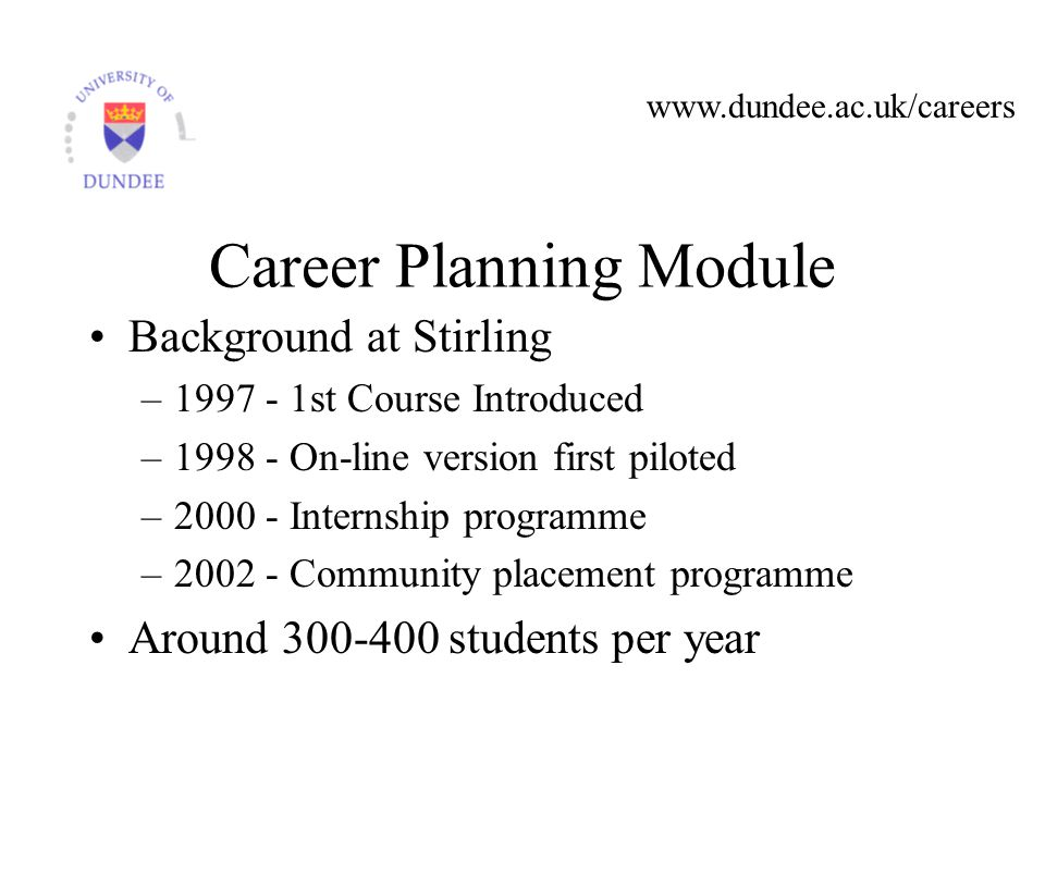 Career Planning Module Background at Stirling – st Course Introduced – On-line version first piloted – Internship programme – Community placement programme Around students per year
