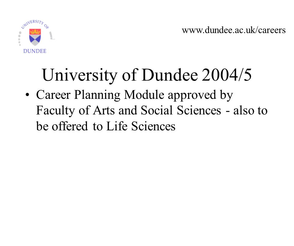 www.dundee.ac.uk/careers University of Dundee 2004/5 Career Planning Module approved by Faculty of Arts and Social Sciences - also to be offered to Life Sciences