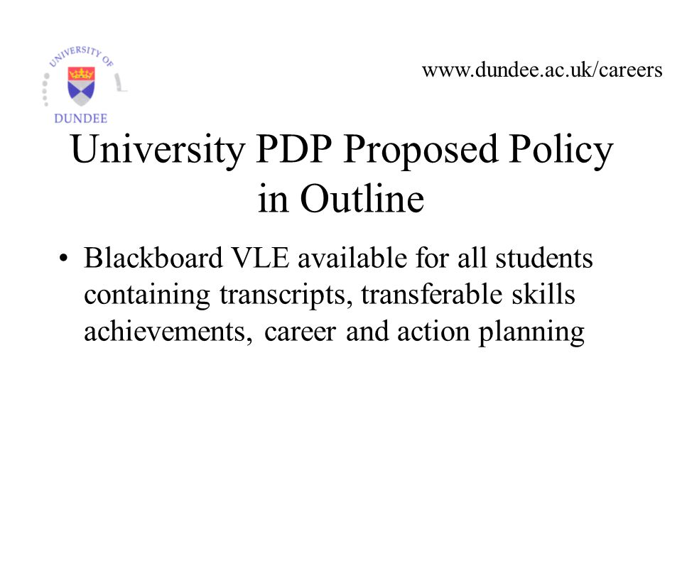 www.dundee.ac.uk/careers University PDP Proposed Policy in Outline Blackboard VLE available for all students containing transcripts, transferable skills achievements, career and action planning
