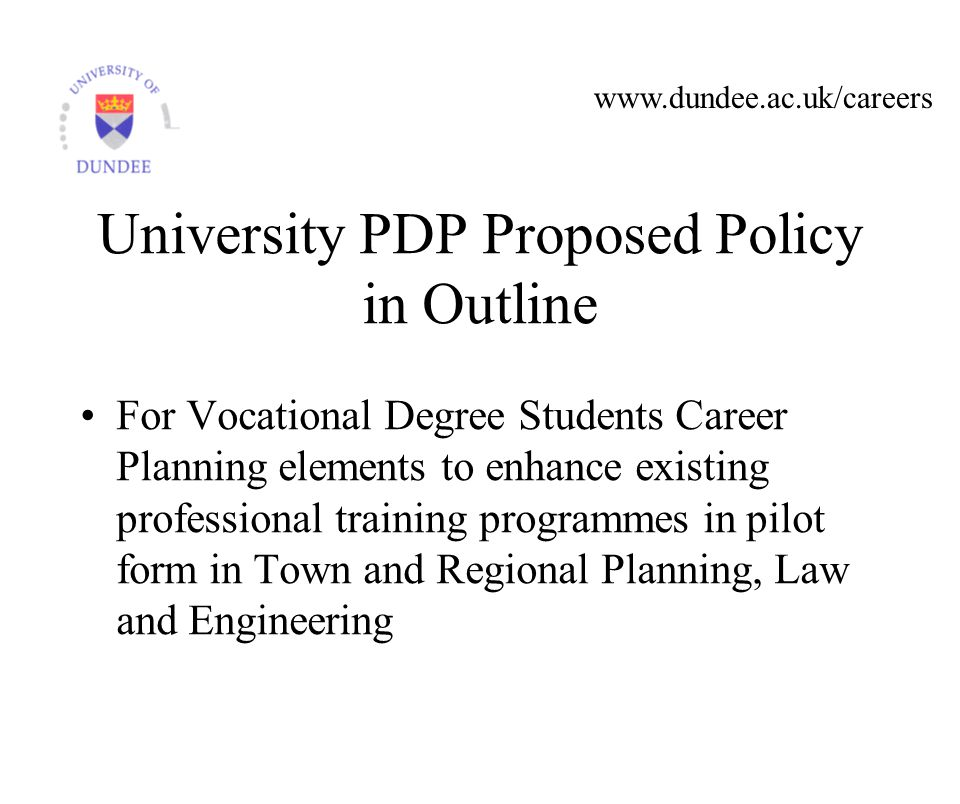 www.dundee.ac.uk/careers University PDP Proposed Policy in Outline For Vocational Degree Students Career Planning elements to enhance existing professional training programmes in pilot form in Town and Regional Planning, Law and Engineering