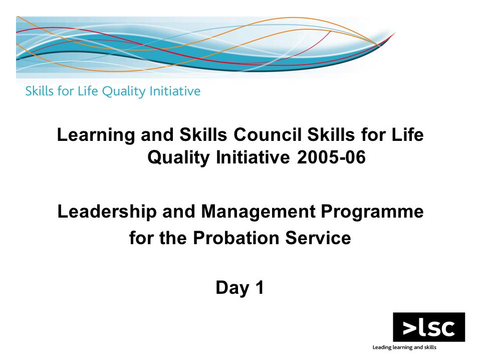 Learning and Skills Council Skills for Life Quality Initiative 2005-06 Leadership and Management Programme for the Probation Service Day 1