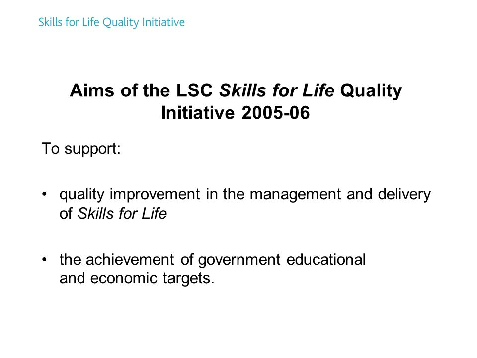 Aims of the LSC Skills for Life Quality Initiative 2005-06 To support: quality improvement in the management and delivery of Skills for Life the achievement of government educational and economic targets.