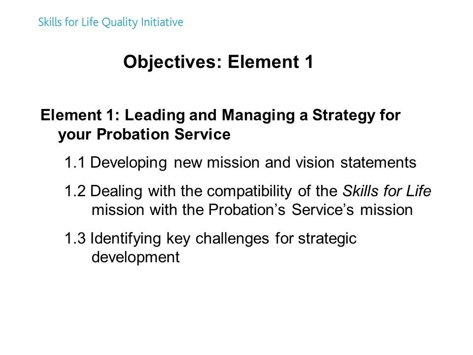 Objectives: Element 1 Element 1: Leading and Managing a Strategy for your Probation Service 1.1 Developing new mission and vision statements 1.2 Dealing with the compatibility of the Skills for Life mission with the Probation's Service's mission 1.3 Identifying key challenges for strategic development
