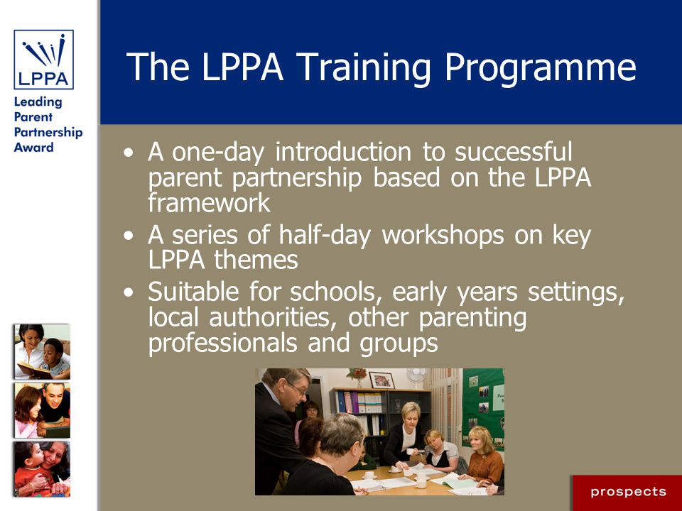 The LPPA Training Programme A one-day introduction to successful parent partnership based on the LPPA framework A series of half-day workshops on key LPPA themes Suitable for schools, early years settings, local authorities, other parenting professionals and groups