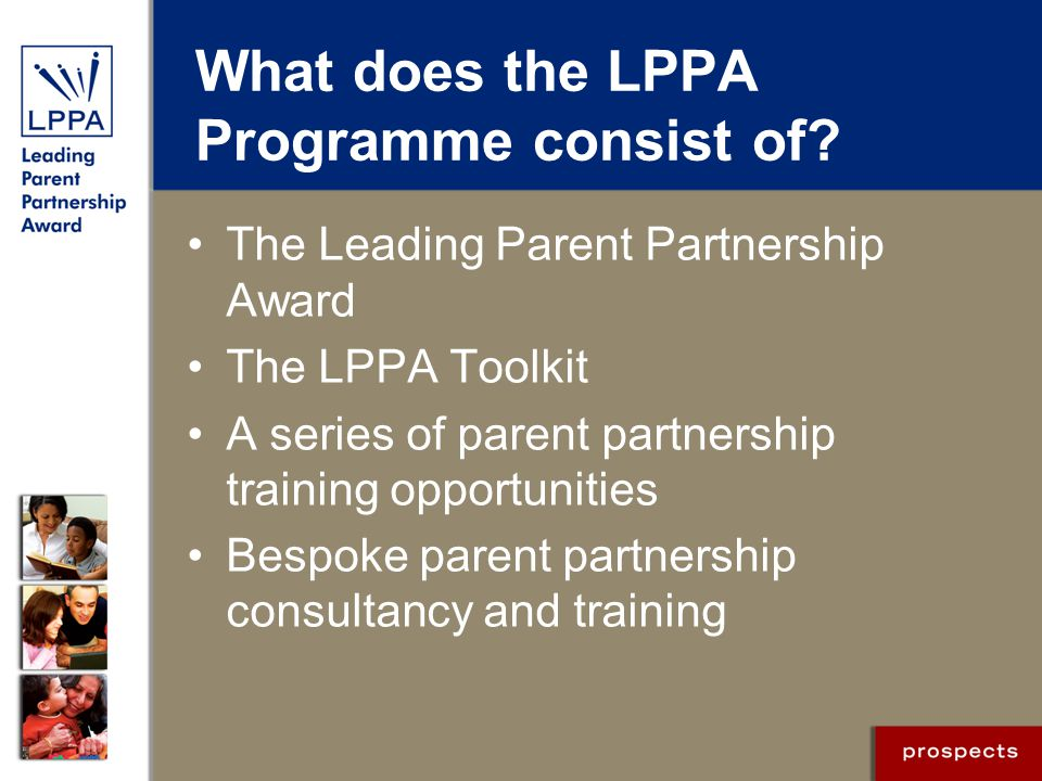 The Leading Parent Partnership Award A national quality standard developed in 2003 to 2005 in partnership with the DCSF Addresses Ofsted parental engagement requirements Clear framework for action Focus on sustainable development Straightforward process for delivery Positive professional support