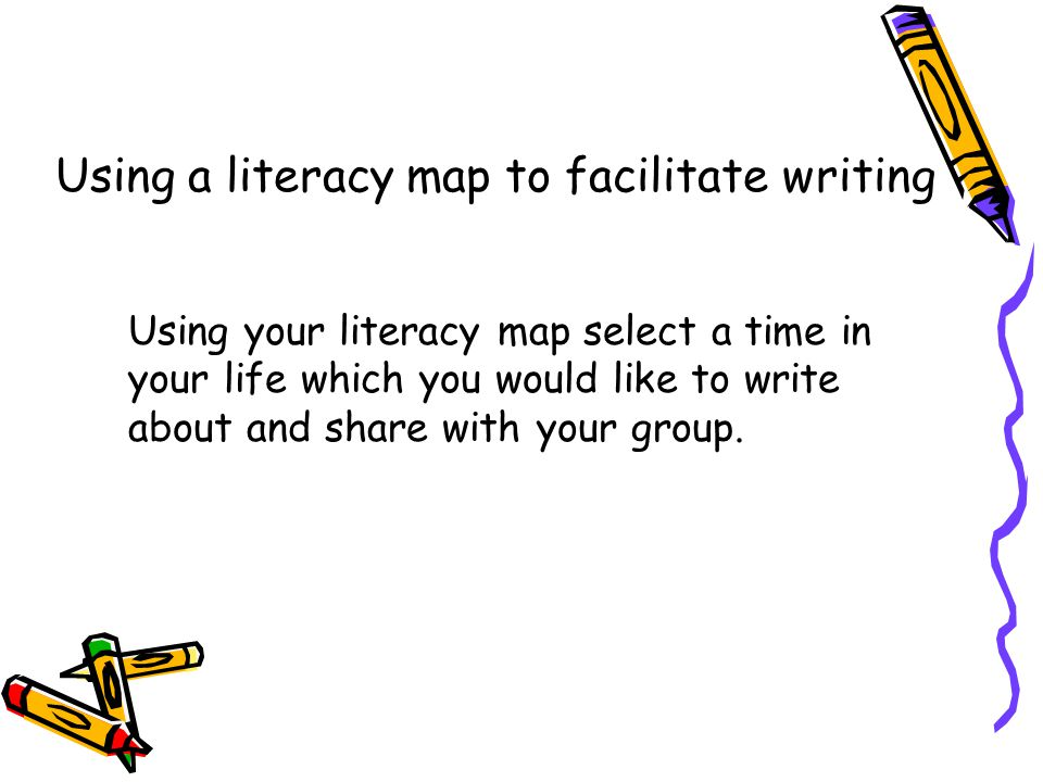 Using a literacy map to facilitate writing Using your literacy map select a time in your life which you would like to write about and share with your group.