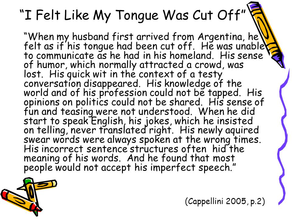 I Felt Like My Tongue Was Cut Off When my husband first arrived from Argentina, he felt as if his tongue had been cut off.