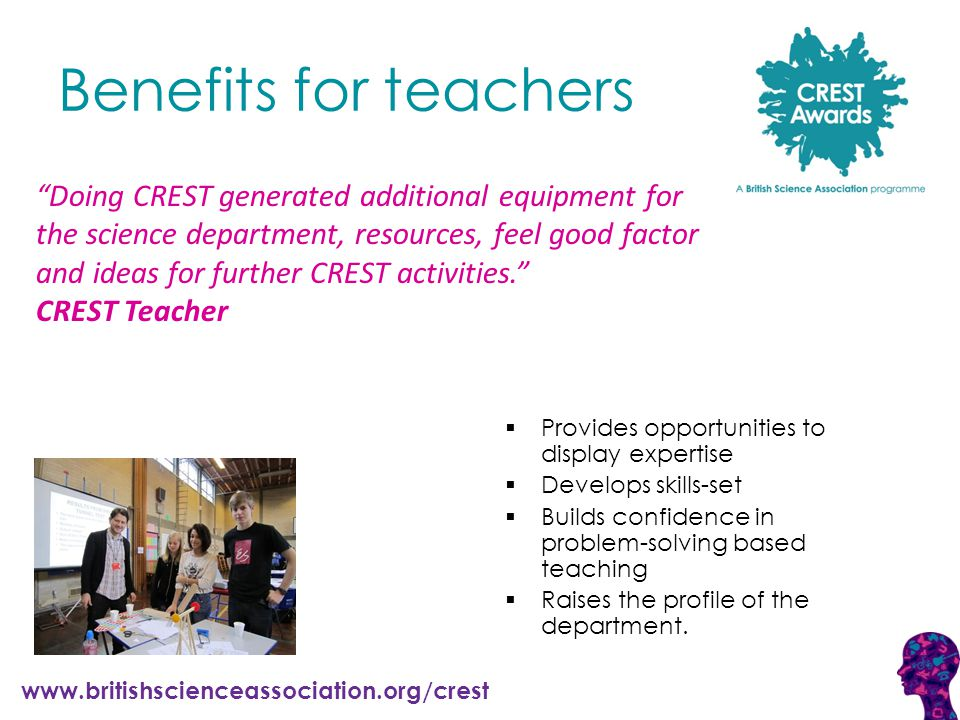 www.britishscienceassociation.org/crest Benefits for teachers  Provides opportunities to display expertise  Develops skills-set  Builds confidence in problem-solving based teaching  Raises the profile of the department.