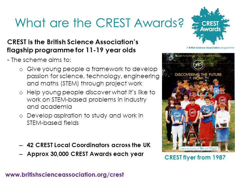 www.britishscienceassociation.org/crest CREST is the British Science Association's flagship programme for 11-19 year olds - The scheme aims to: o Give young people a framework to develop passion for science, technology, engineering and maths (STEM) through project work o Help young people discover what it's like to work on STEM-based problems in industry and academia o Develop aspiration to study and work in STEM-based fields – 42 CREST Local Coordinators across the UK – Approx 30,000 CREST Awards each year CREST flyer from 1987 What are the CREST Awards