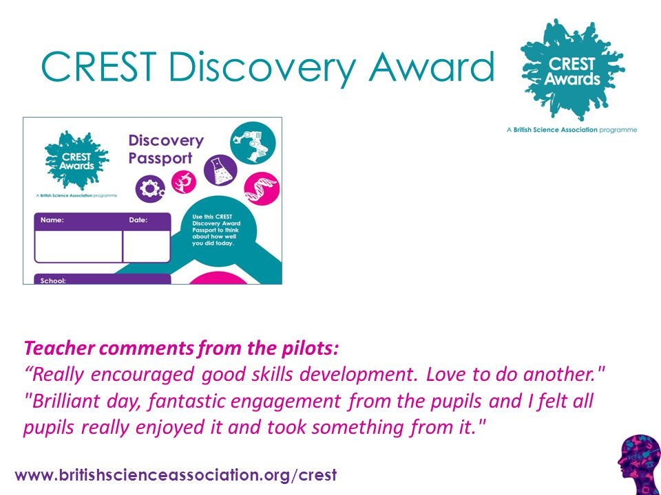 www.britishscienceassociation.org/crest CREST Discovery Award Teacher comments from the pilots: Really encouraged good skills development.