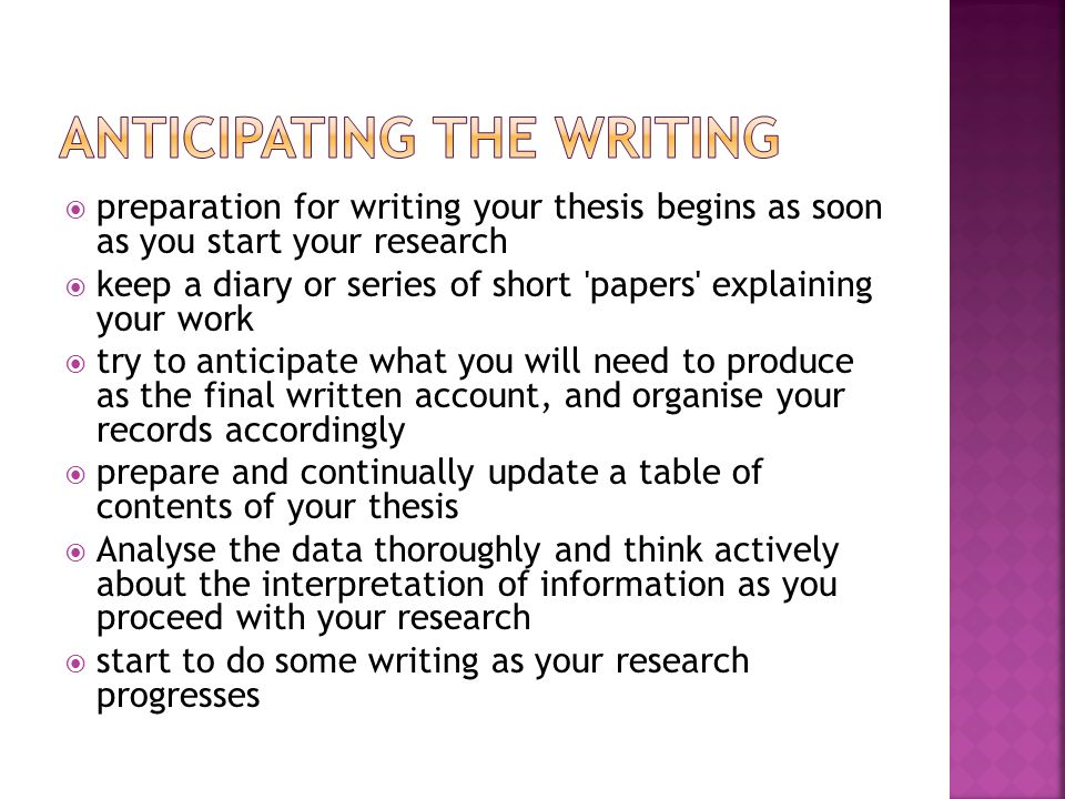 preparation for writing your thesis begins as soon as you start your research  keep a diary or series of short papers explaining your work  try to anticipate what you will need to produce as the final written account, and organise your records accordingly  prepare and continually update a table of contents of your thesis  Analyse the data thoroughly and think actively about the interpretation of information as you proceed with your research  start to do some writing as your research progresses