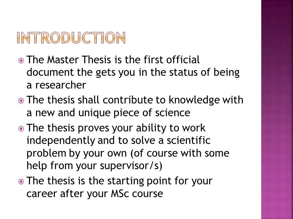  The Master Thesis is the first official document the gets you in the status of being a researcher  The thesis shall contribute to knowledge with a new and unique piece of science  The thesis proves your ability to work independently and to solve a scientific problem by your own (of course with some help from your supervisor/s)  The thesis is the starting point for your career after your MSc course