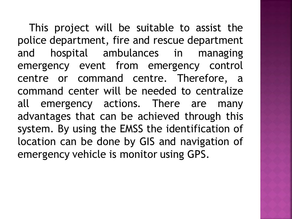 This project will be suitable to assist the police department, fire and rescue department and hospital ambulances in managing emergency event from emergency control centre or command centre.