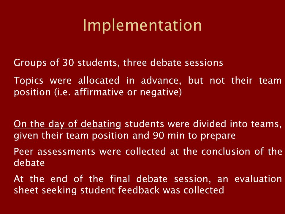 Implementation Groups of 30 students, three debate sessions Topics were allocated in advance, but not their team position (i.e. affirmative or negativ