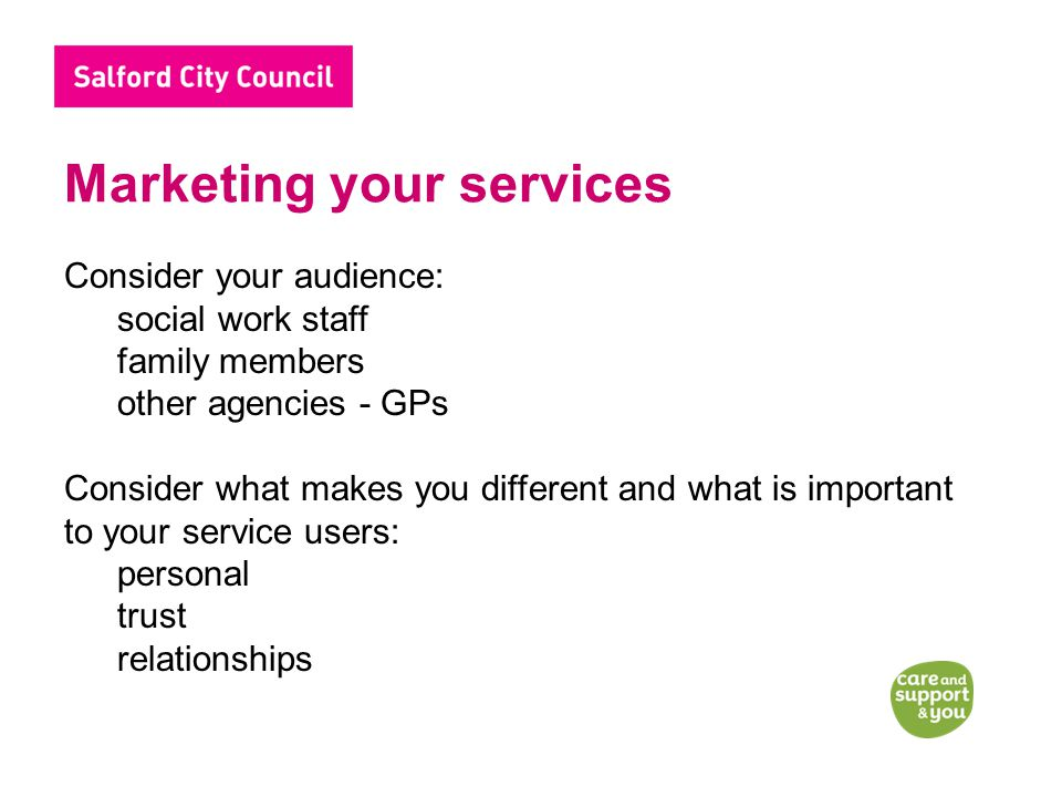 Marketing your services Consider your audience: social work staff family members other agencies - GPs Consider what makes you different and what is important to your service users: personal trust relationships
