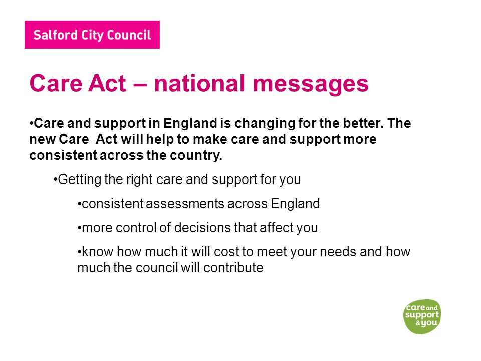 Care Act – national messages Care and support in England is changing for the better.