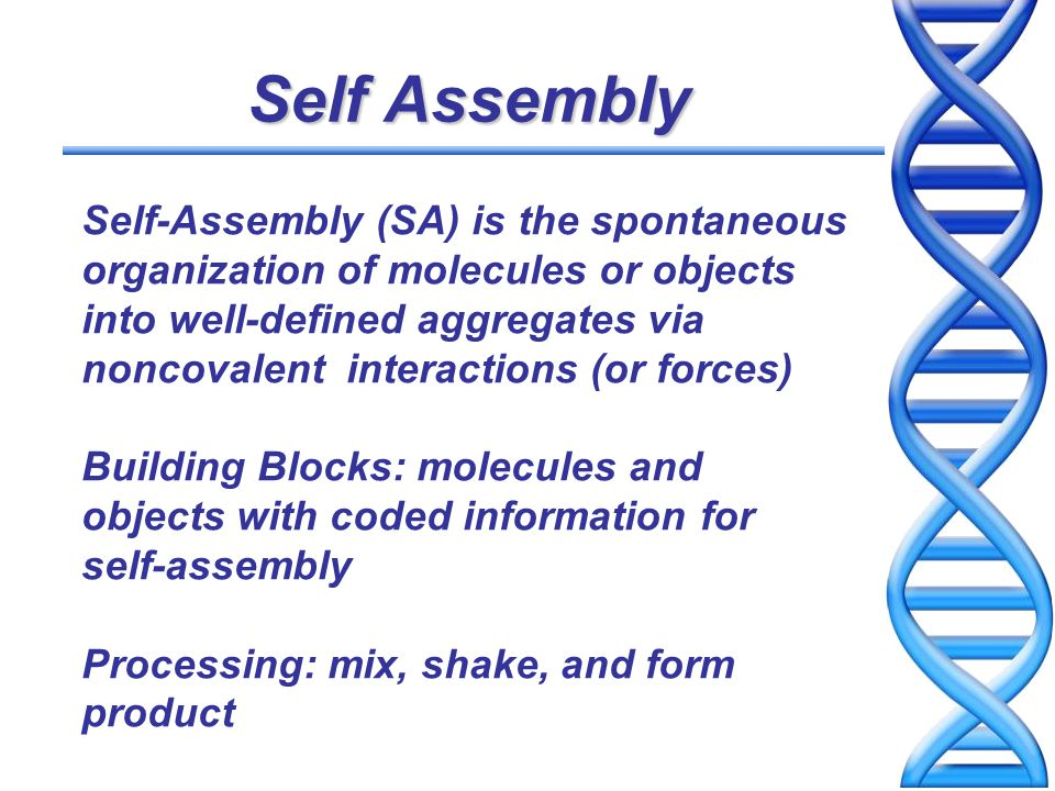 Attractive Features of Self- Assembly Understanding life Self-assembly proceeds spontaneously The self-assembled structure is often at or close to thermodynamic equilibrium Self-assembly tends to reject defects, and also has self-healing capability Self-assembly is one of the few practical strategies for making ensembles of nanostructures