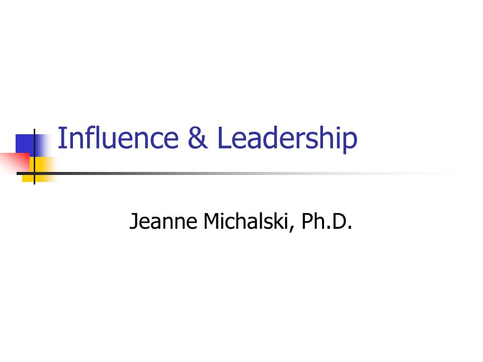 Influence & Leadership Jeanne Michalski, Ph.D.