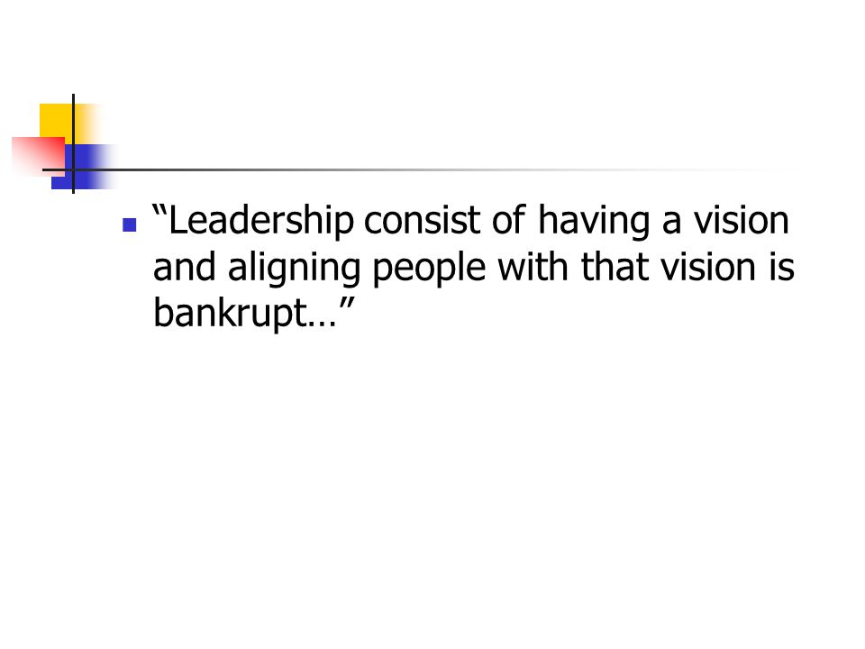 """Leadership consist of having a vision and aligning people with that vision is bankrupt…"""