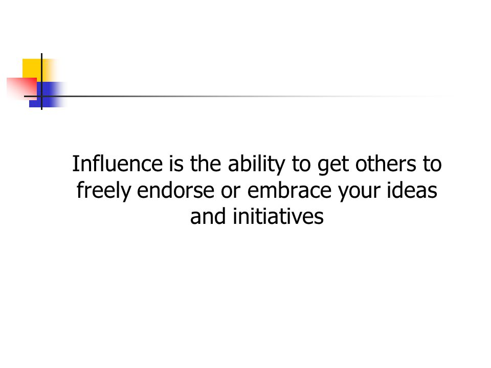 Influence is the ability to get others to freely endorse or embrace your ideas and initiatives