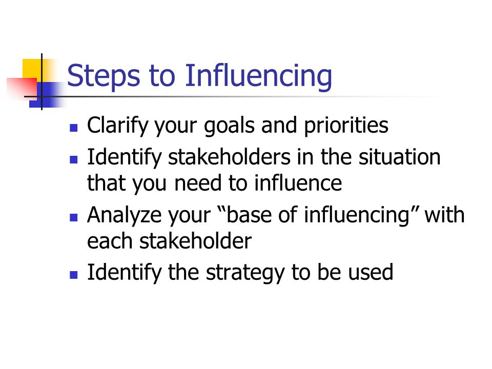 "Steps to Influencing Clarify your goals and priorities Identify stakeholders in the situation that you need to influence Analyze your ""base of influen"