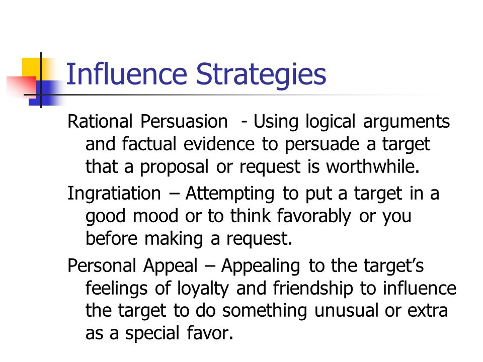 Influence Strategies Rational Persuasion - Using logical arguments and factual evidence to persuade a target that a proposal or request is worthwhile.