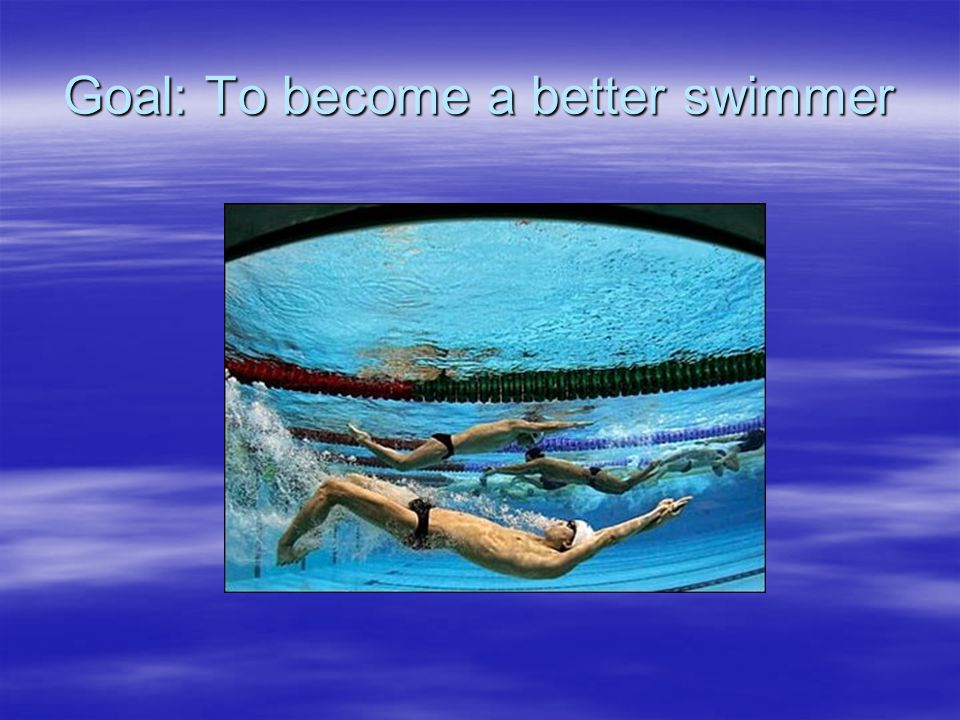 Goal: To become a better swimmer