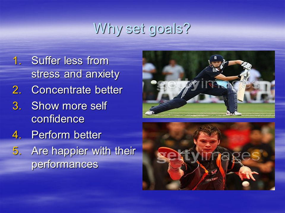 Why set goals? 1.Suffer less from stress and anxiety 2.Concentrate better 3.Show more self confidence 4.Perform better 5.Are happier with their perfor
