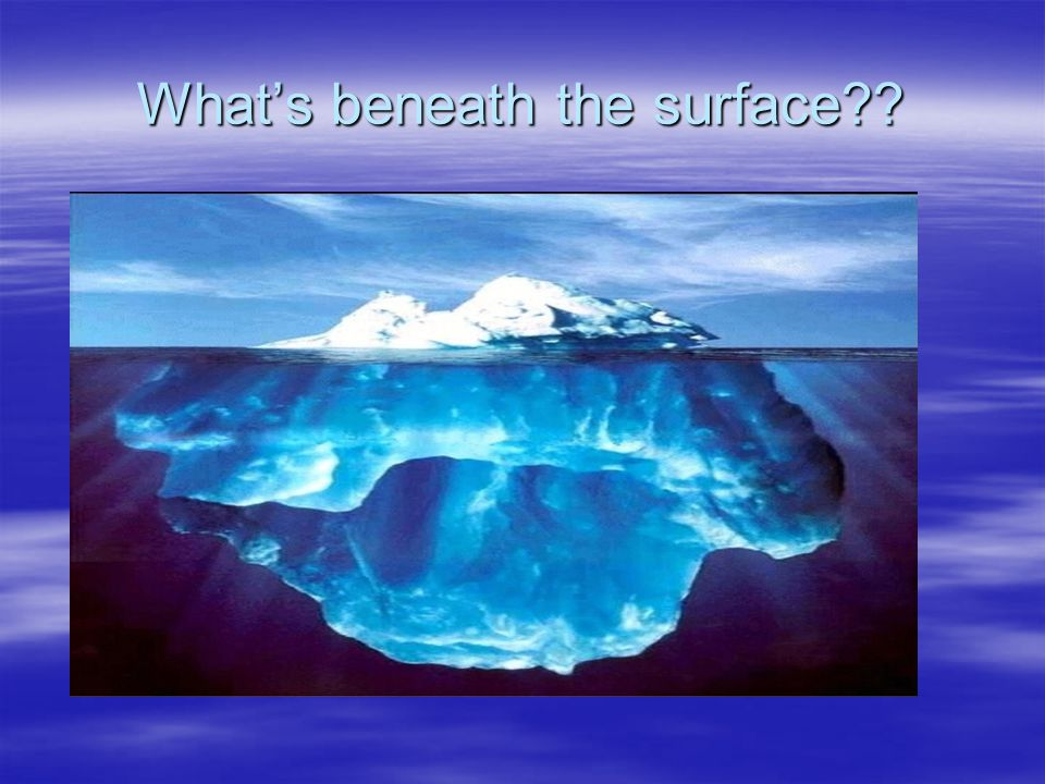 What's beneath the surface