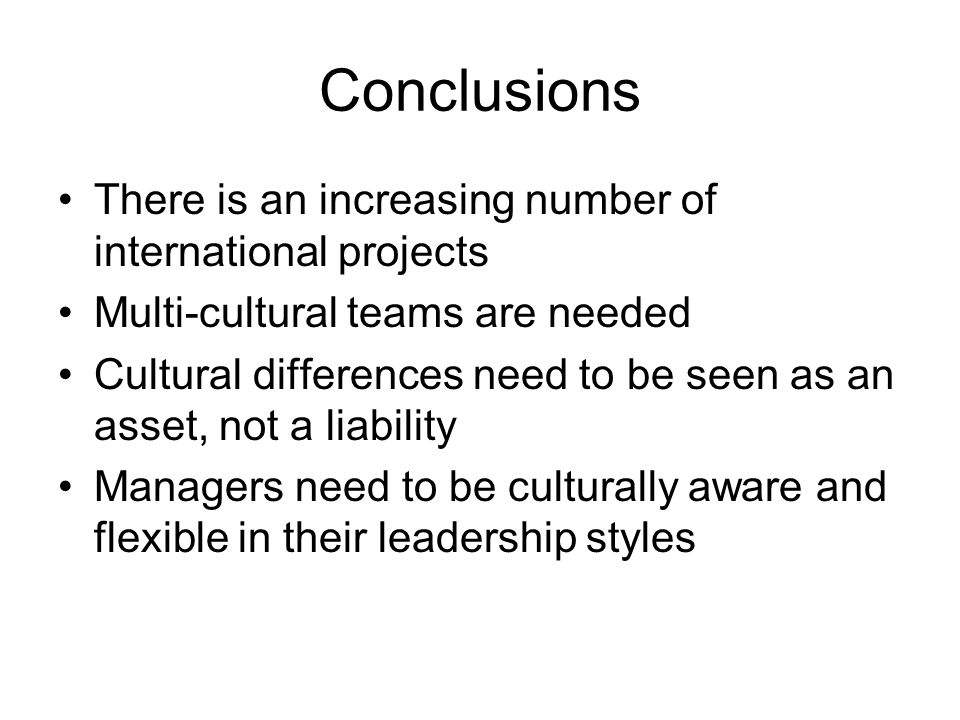 Conclusions There is an increasing number of international projects Multi-cultural teams are needed Cultural differences need to be seen as an asset,