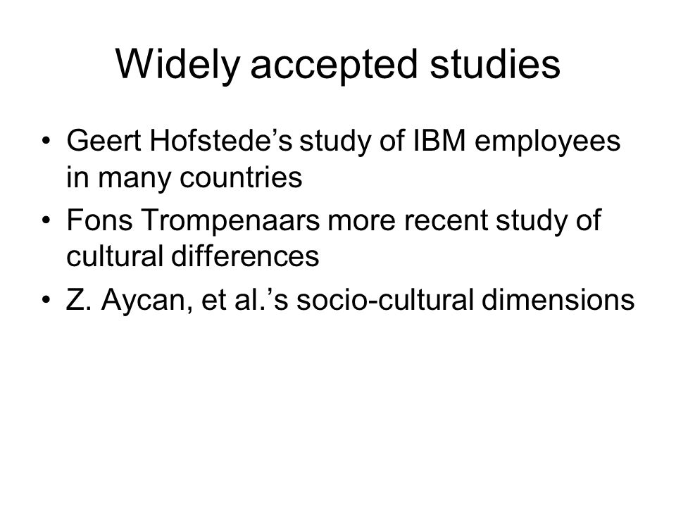 Widely accepted studies Geert Hofstede's study of IBM employees in many countries Fons Trompenaars more recent study of cultural differences Z. Aycan,
