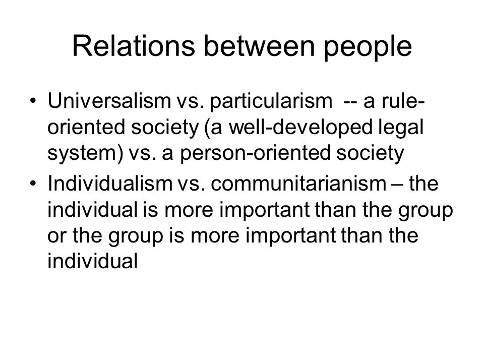 Relations between people Universalism vs. particularism -- a rule- oriented society (a well-developed legal system) vs. a person-oriented society Indi