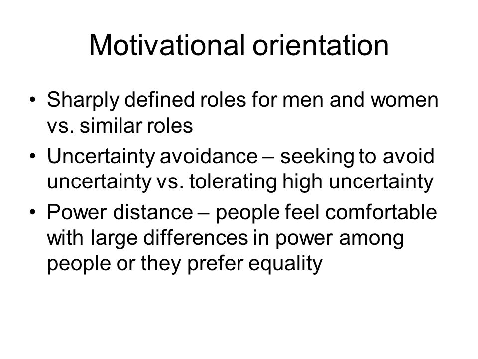 Motivational orientation Sharply defined roles for men and women vs. similar roles Uncertainty avoidance – seeking to avoid uncertainty vs. tolerating